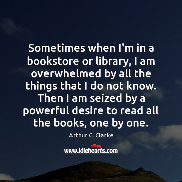 Sometimes when I'm in a bookstore or library, I am overwhelmed by Arthur C. Clarke Picture Quote
