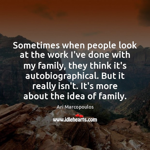 Sometimes when people look at the work I've done with my family, Image