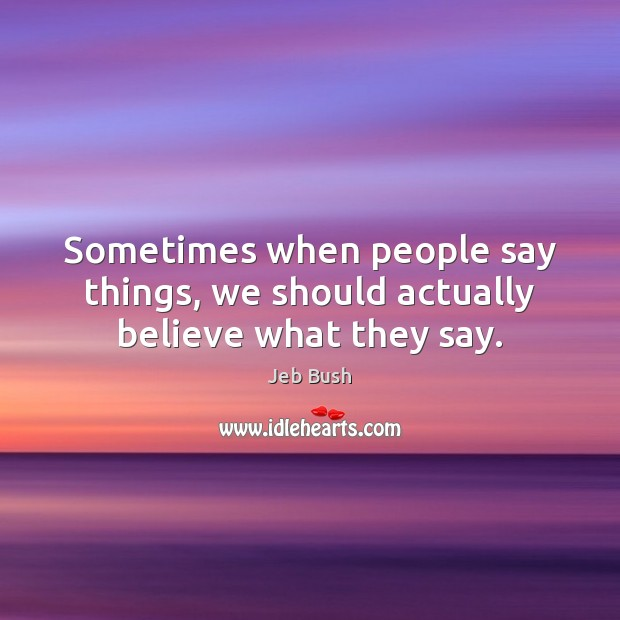 Sometimes when people say things, we should actually believe what they say. Image