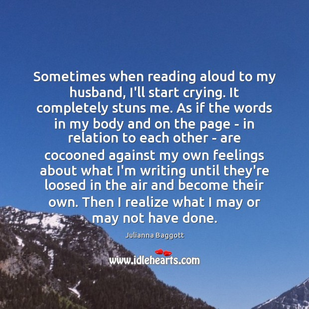Sometimes when reading aloud to my husband, I'll start crying. It completely Julianna Baggott Picture Quote