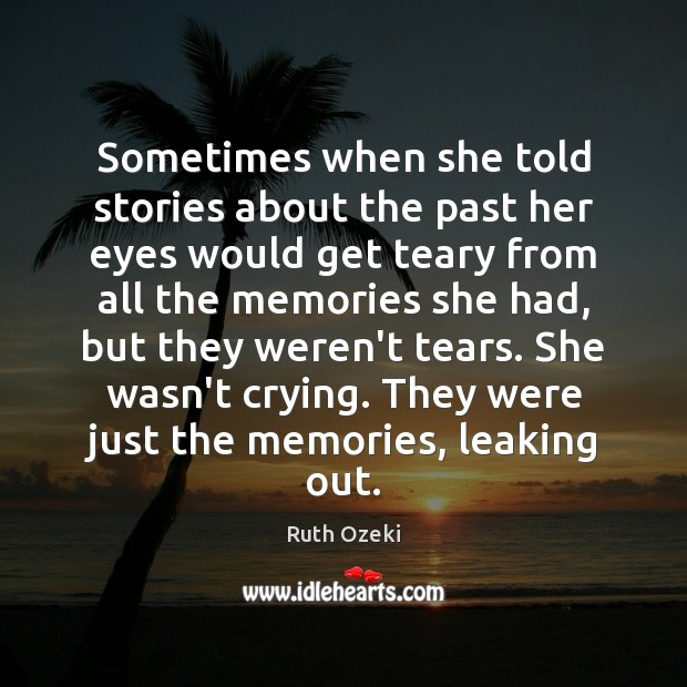 Sometimes when she told stories about the past her eyes would get Ruth Ozeki Picture Quote
