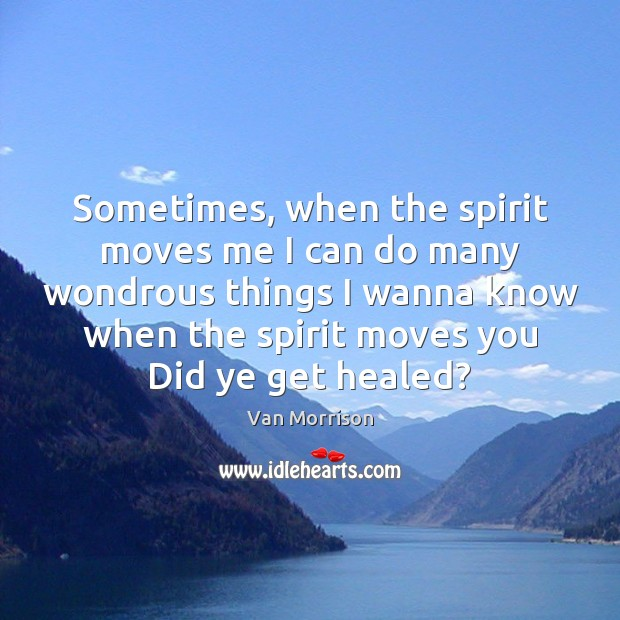 Sometimes, when the spirit moves me I can do many wondrous things Van Morrison Picture Quote