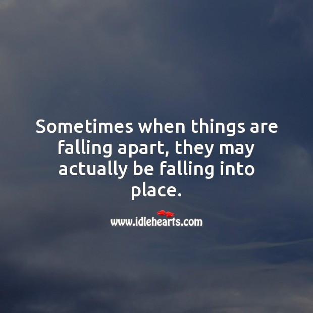 Sometimes when things are falling apart, they may actually be falling into place. Life and Love Quotes Image