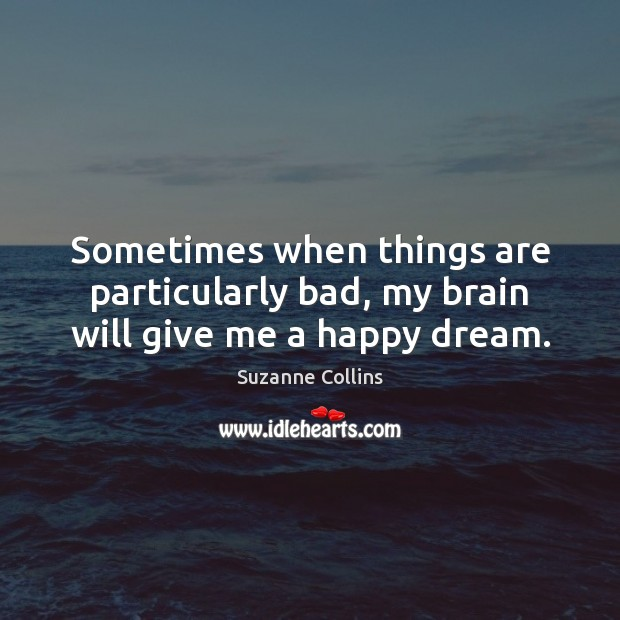 Sometimes when things are particularly bad, my brain will give me a happy dream. Suzanne Collins Picture Quote