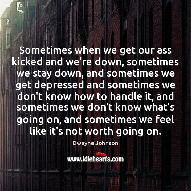 Sometimes when we get our ass kicked and we're down, sometimes we Dwayne Johnson Picture Quote