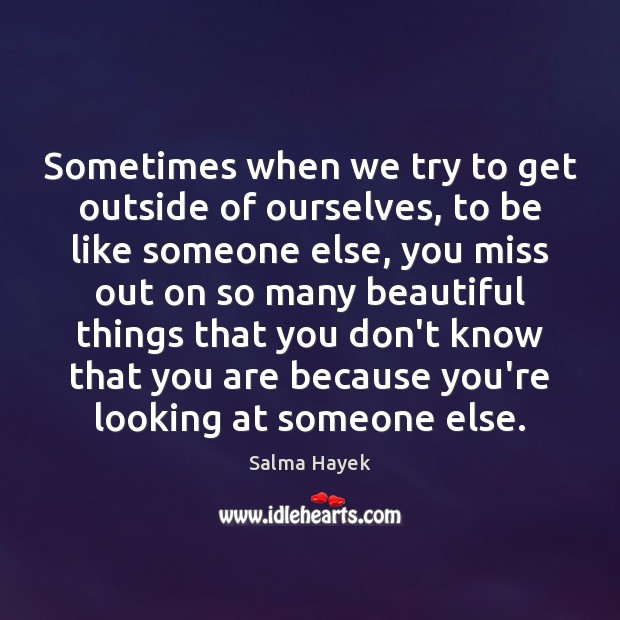 Sometimes when we try to get outside of ourselves, to be like Salma Hayek Picture Quote