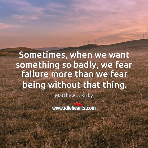 Sometimes, when we want something so badly, we fear failure more than Matthew J. Kirby Picture Quote