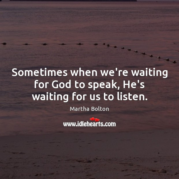 Sometimes when we're waiting for God to speak, He's waiting for us to listen. Image