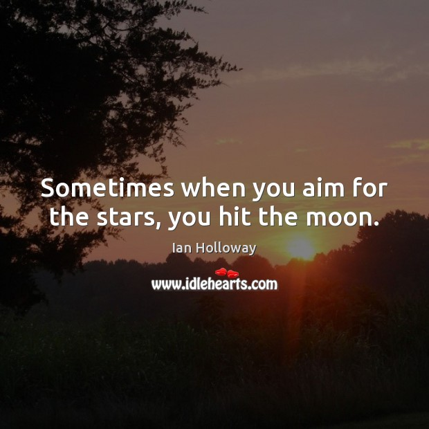 Sometimes when you aim for the stars, you hit the moon. Ian Holloway Picture Quote