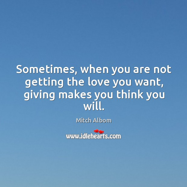 Sometimes, when you are not getting the love you want, giving makes you think you will. Mitch Albom Picture Quote
