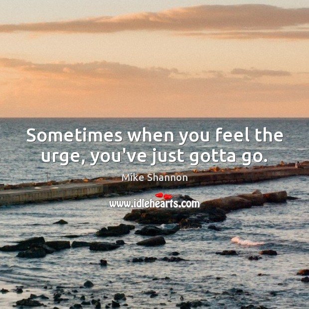 Sometimes when you feel the urge, you've just gotta go. Mike Shannon Picture Quote
