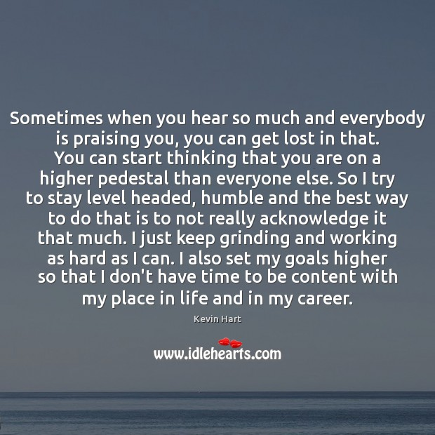 Sometimes when you hear so much and everybody is praising you, you Kevin Hart Picture Quote