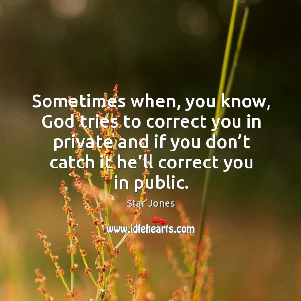 Sometimes when, you know, God tries to correct you in private and if you don't catch it he'll correct you in public. Image