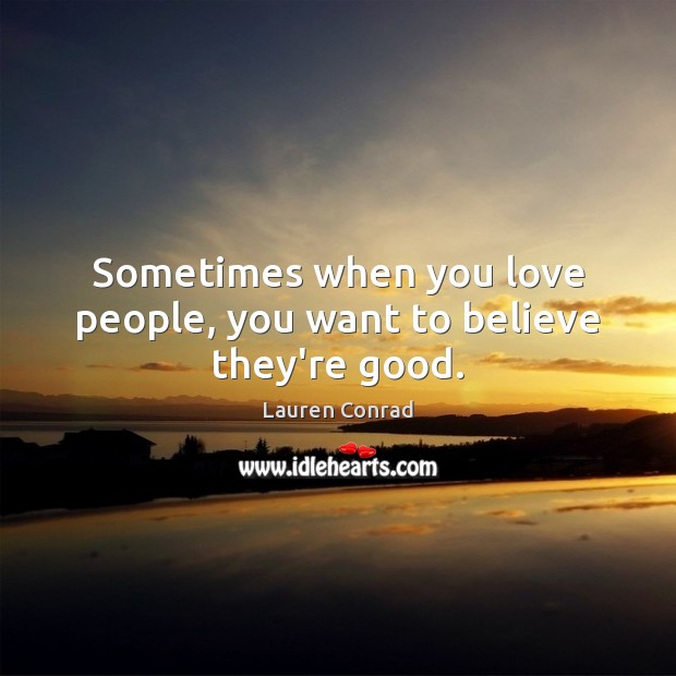 Image, Sometimes when you love people, you want to believe they're good.