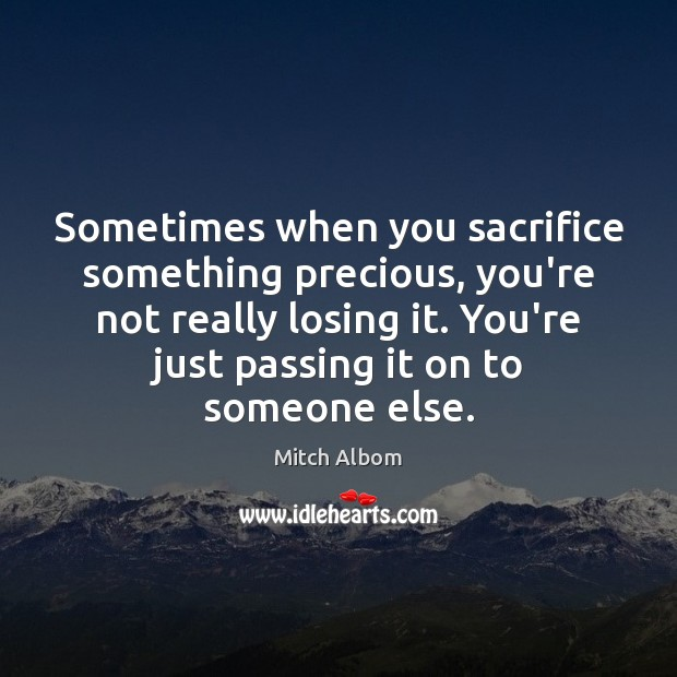 Sometimes when you sacrifice something precious, you're not really losing it. You're Mitch Albom Picture Quote