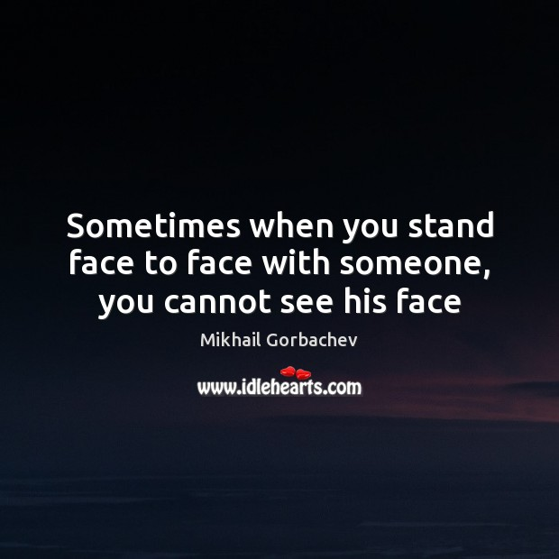 Image, Sometimes when you stand face to face with someone, you cannot see his face