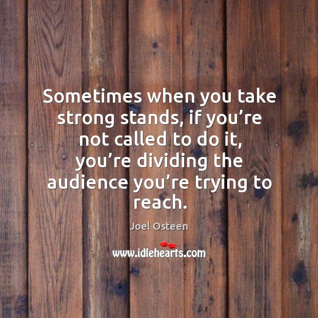 Sometimes when you take strong stands, if you're not called to do it Image