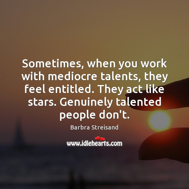 Barbra Streisand Picture Quote image saying: Sometimes, when you work with mediocre talents, they feel entitled. They act
