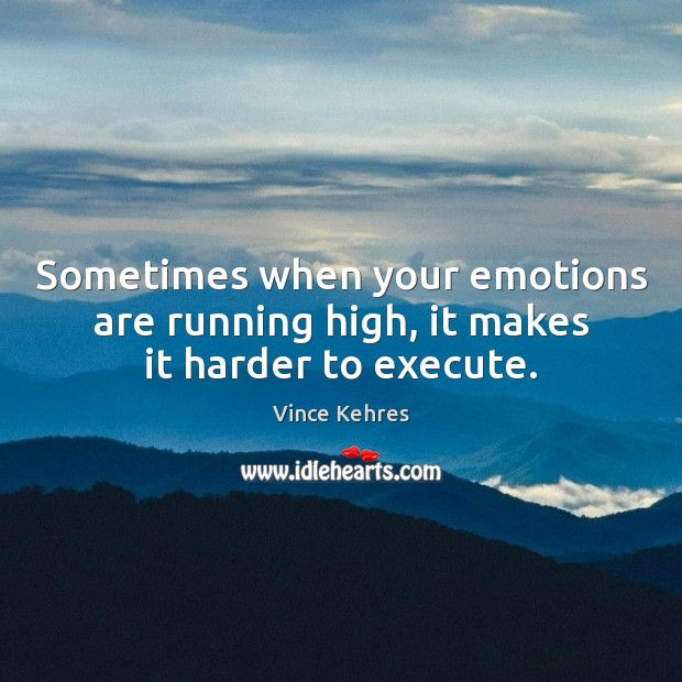 Sometimes when your emotions are running high, it makes it harder to execute. Image