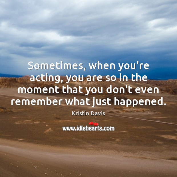 Kristin Davis Picture Quote image saying: Sometimes, when you're acting, you are so in the moment that you