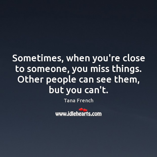 Sometimes, when you're close to someone, you miss things. Other people can Tana French Picture Quote