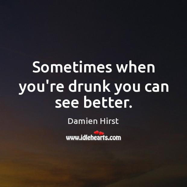 Sometimes when you're drunk you can see better. Damien Hirst Picture Quote