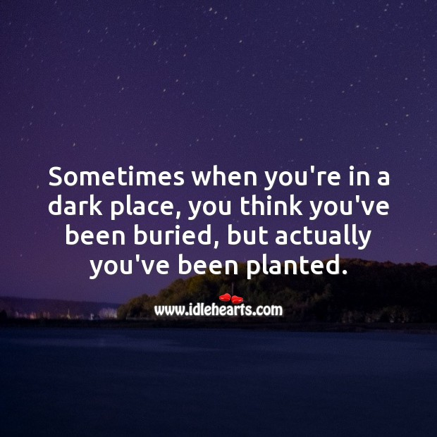 Image, Sometimes when you're in a dark place, you think you've been buried, but actually you've been planted.