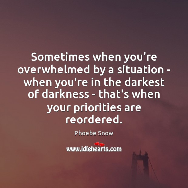 Sometimes when you're overwhelmed by a situation – when you're in the Image