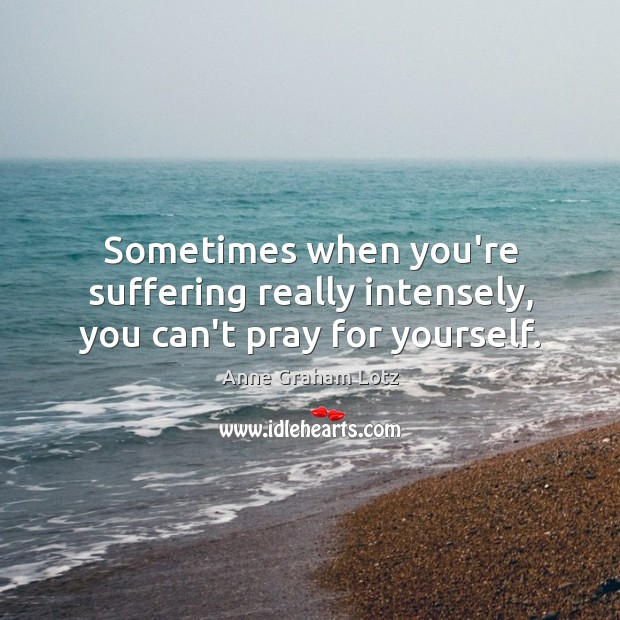Image, Sometimes when you're suffering really intensely, you can't pray for yourself.