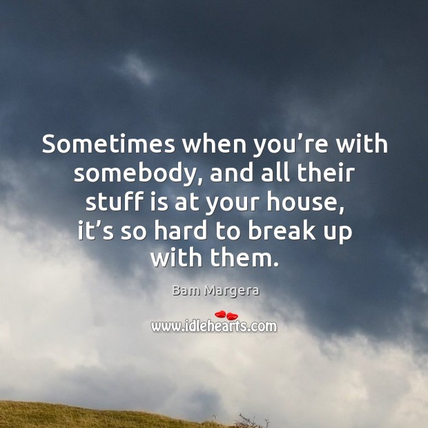 Sometimes when you're with somebody, and all their stuff is at your house Bam Margera Picture Quote