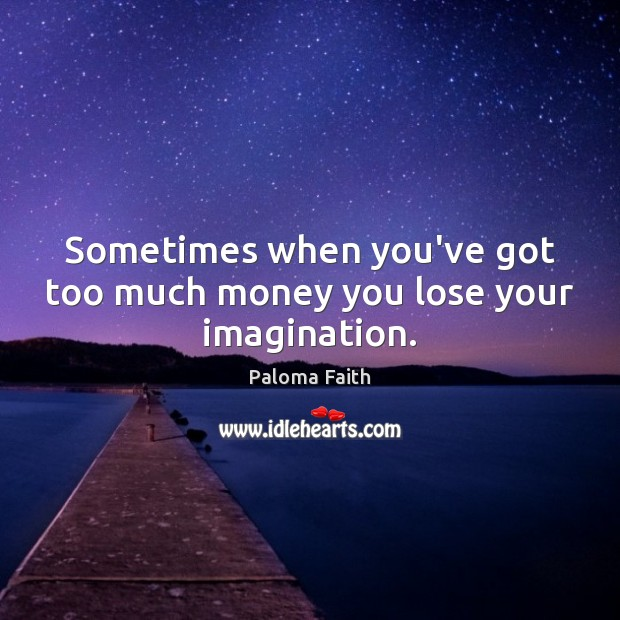 Sometimes when you've got too much money you lose your imagination. Paloma Faith Picture Quote