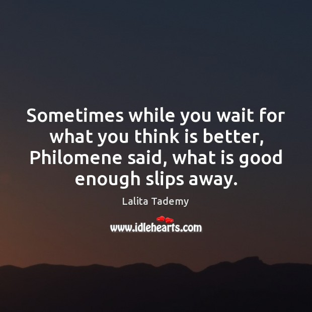 Image, Sometimes while you wait for what you think is better, Philomene said,