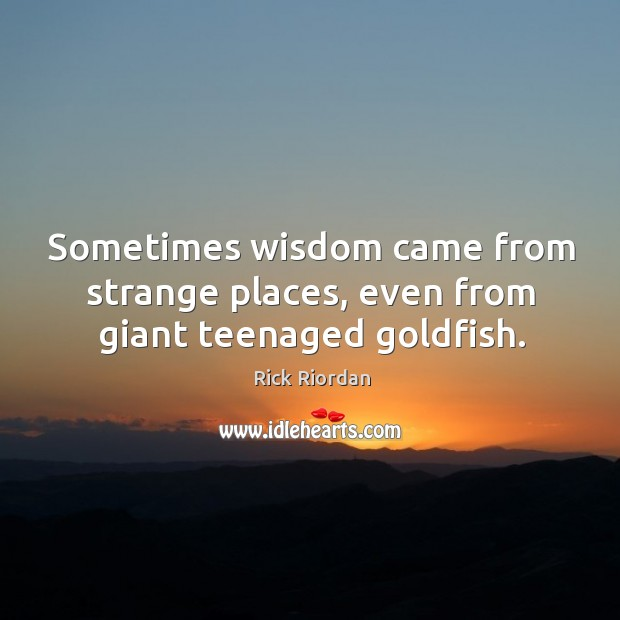Sometimes wisdom came from strange places, even from giant teenaged goldfish. Rick Riordan Picture Quote