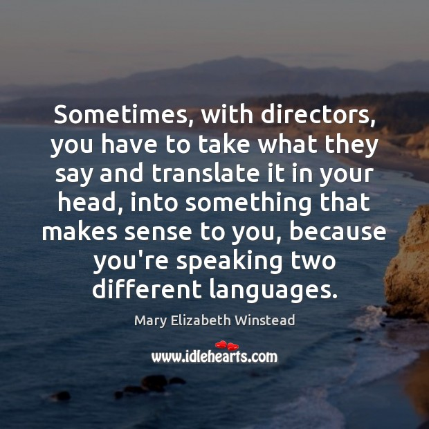 Sometimes, with directors, you have to take what they say and translate Mary Elizabeth Winstead Picture Quote