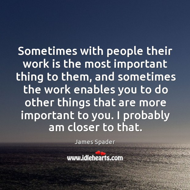 Sometimes with people their work is the most important thing to them, and sometimes the work Image