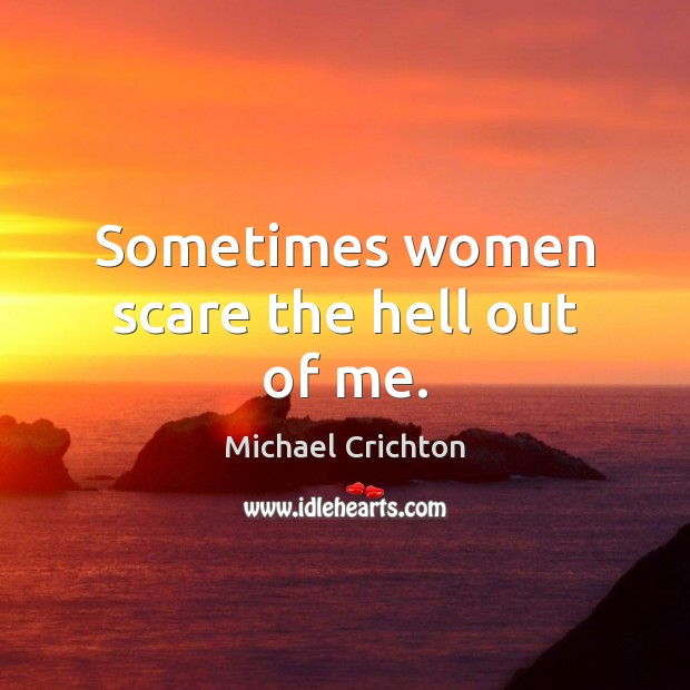 Sometimes women scare the hell out of me. Michael Crichton Picture Quote