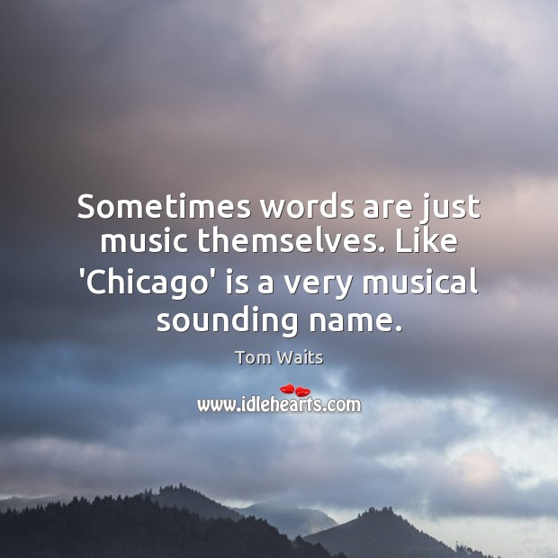 Sometimes words are just music themselves. Like 'Chicago' is a very musical sounding name. Image