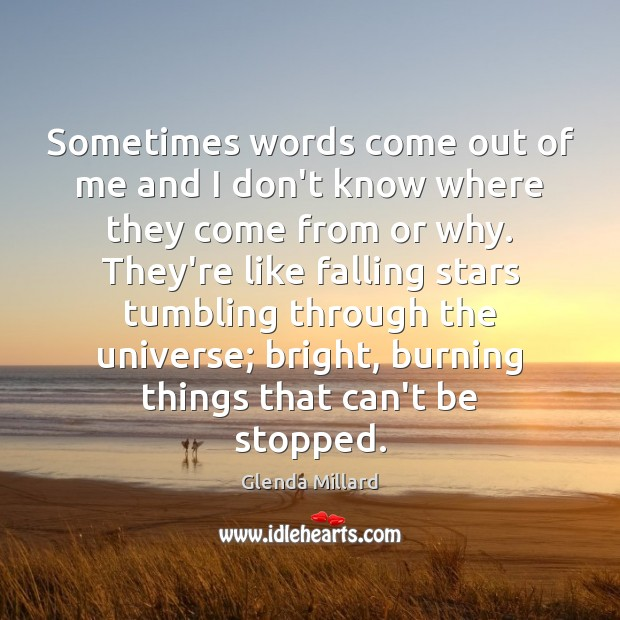 Glenda Millard Picture Quote image saying: Sometimes words come out of me and I don't know where they