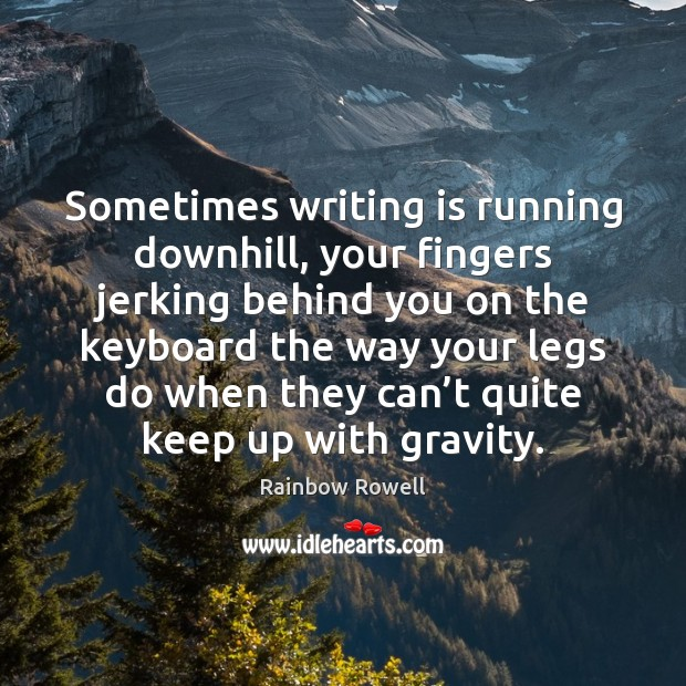 Sometimes writing is running downhill, your fingers jerking behind you on the Rainbow Rowell Picture Quote