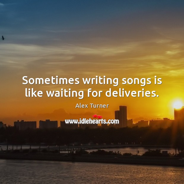 Image, Sometimes writing songs is like waiting for deliveries.