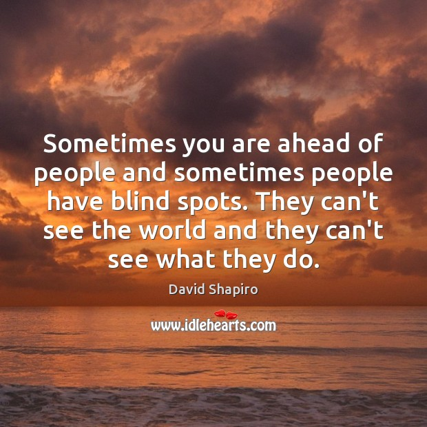 Sometimes you are ahead of people and sometimes people have blind spots. Image