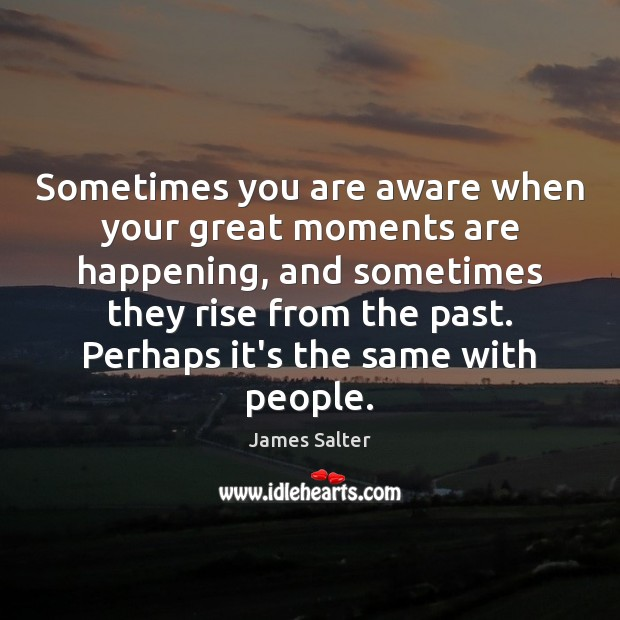 Sometimes you are aware when your great moments are happening, and sometimes James Salter Picture Quote