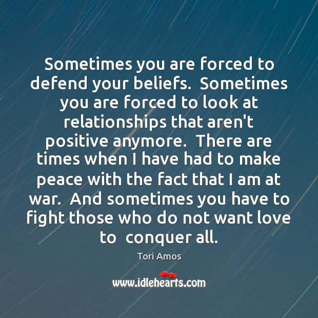 Sometimes you are forced to defend your beliefs.  Sometimes you are forced Tori Amos Picture Quote