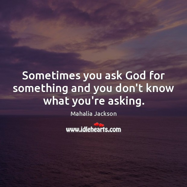 Sometimes you ask God for something and you don't know what you're asking. Mahalia Jackson Picture Quote