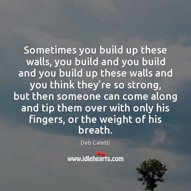 Sometimes you build up these walls, you build and you build and Deb Caletti Picture Quote