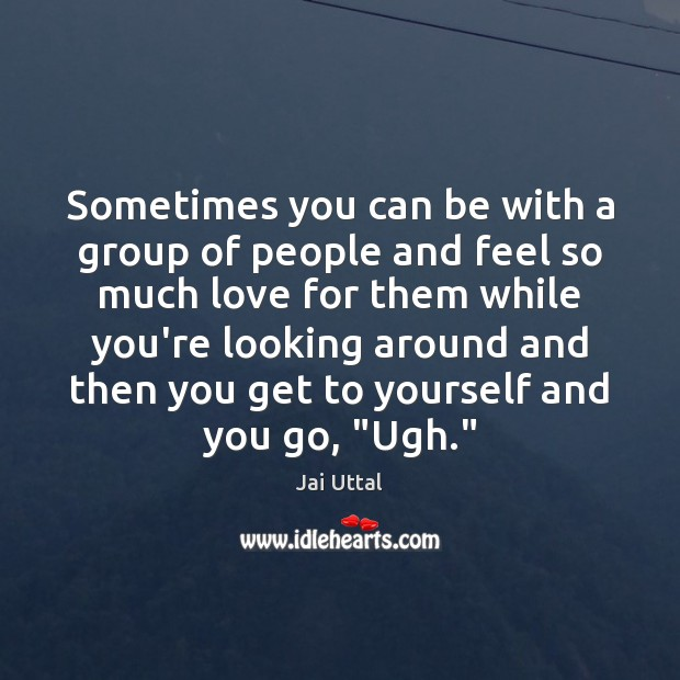 Sometimes you can be with a group of people and feel so Image