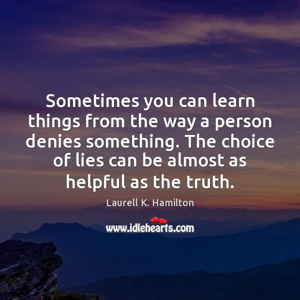 Sometimes you can learn things from the way a person denies something. Laurell K. Hamilton Picture Quote
