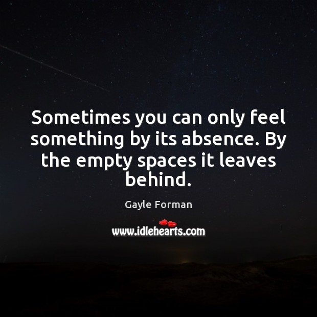 Sometimes you can only feel something by its absence. By the empty Gayle Forman Picture Quote