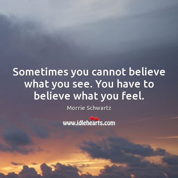 Sometimes you cannot believe what you see. You have to believe what you feel. Morrie Schwartz Picture Quote