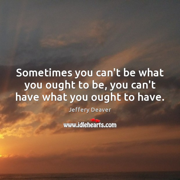 Sometimes you can't be what you ought to be, you can't have what you ought to have. Jeffery Deaver Picture Quote